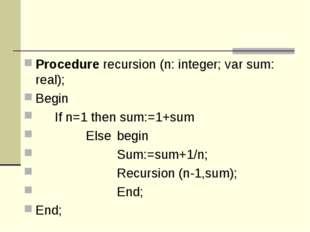 Procedure recursion (n: integer; var sum: real); Begin If n=1 then sum:=1+su