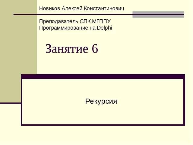 Занятие 6 Рекурсия Новиков Алексей Константинович Преподаватель СПК МГППУ Про...