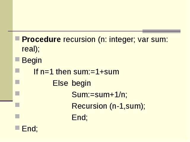 Procedure recursion (n: integer; var sum: real); Begin If n=1 then sum:=1+su...