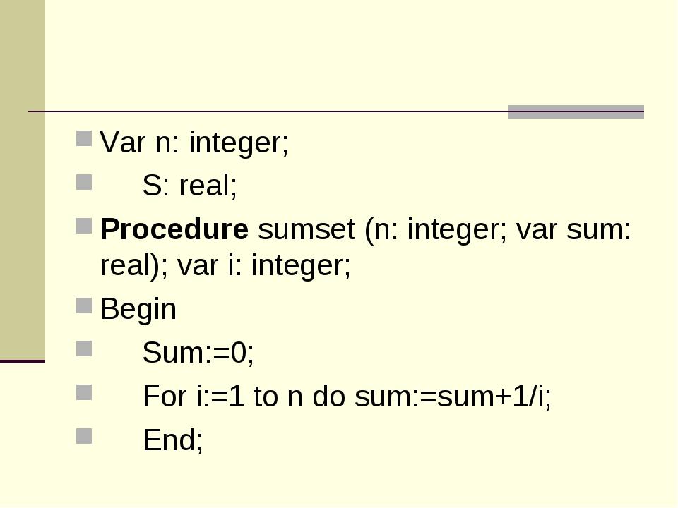 Var n: integer; S: real; Procedure sumset (n: integer; var sum: real); var i...