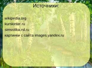 Источники: wikipedia.org kurskinter.ru simvolika.rsl.ru картинки с сайта imag