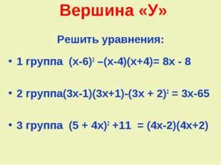 Вершина «У» Решить уравнения: 1 группа (х-6)2 –(х-4)(х+4)= 8х - 8 2 группа(3х