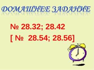 № 28.32; 28.42 [ № 28.54; 28.56]