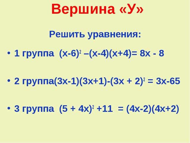 Вершина «У» Решить уравнения: 1 группа (х-6)2 –(х-4)(х+4)= 8х - 8 2 группа(3х...