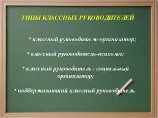 ТИПЫ КЛАССНЫХ РУКОВОДИТЕЛЕЙ классный руководитель-организатор; классный руко