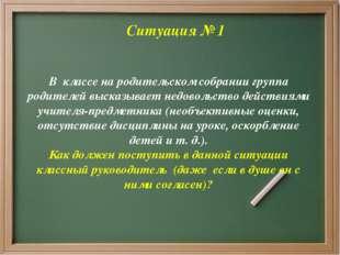 Ситуация № 1 В классе на родительском собрании группа родителей высказывает