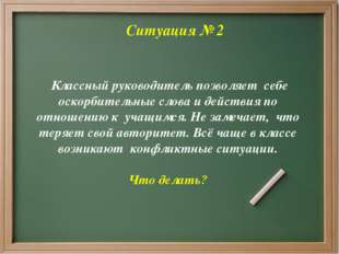Ситуация № 2 Классный руководитель позволяет себе оскорбительные слова и дей