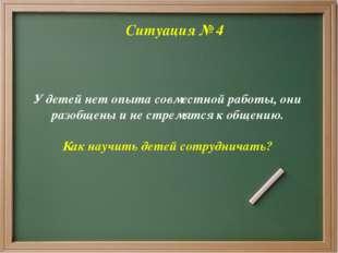 Ситуация № 4 У детей нет опыта совместной работы, они разобщены и не стремят