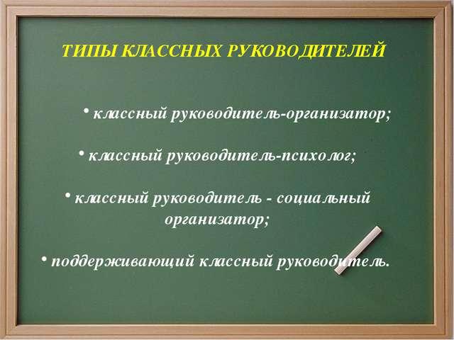 ТИПЫ КЛАССНЫХ РУКОВОДИТЕЛЕЙ классный руководитель-организатор; классный руко...