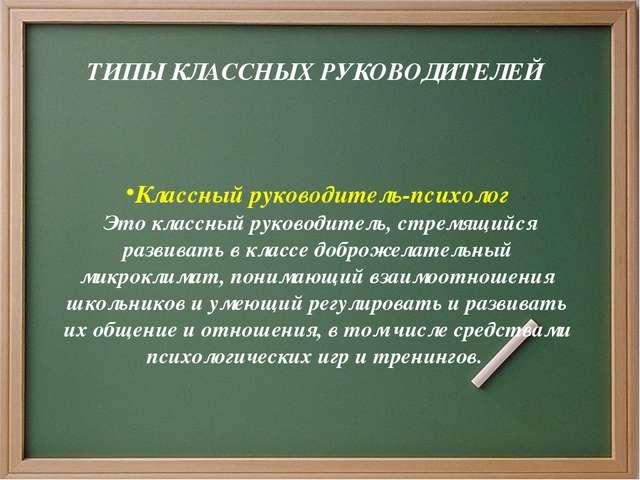 ТИПЫ КЛАССНЫХ РУКОВОДИТЕЛЕЙ Классный руководитель-психолог Это классный руко...