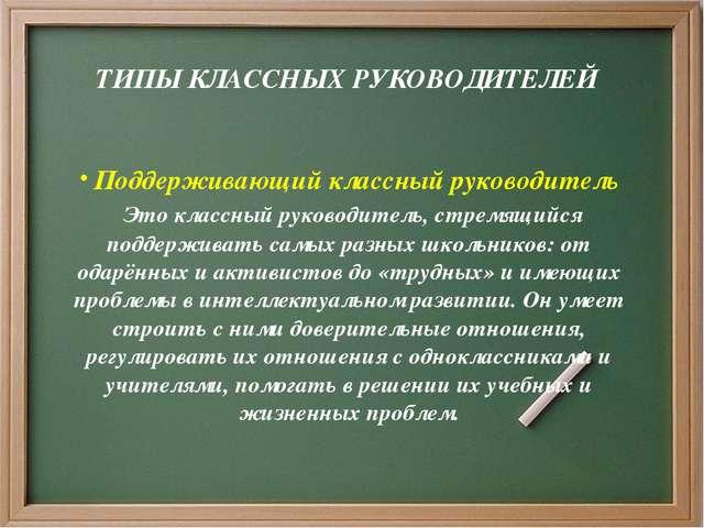 ТИПЫ КЛАССНЫХ РУКОВОДИТЕЛЕЙ Поддерживающий классный руководитель Это классны...