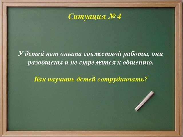 Ситуация № 4 У детей нет опыта совместной работы, они разобщены и не стремят...