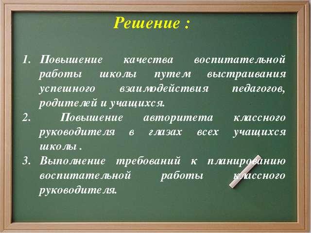 Решение : Повышение качества воспитательной работы школы путем выстраивания...