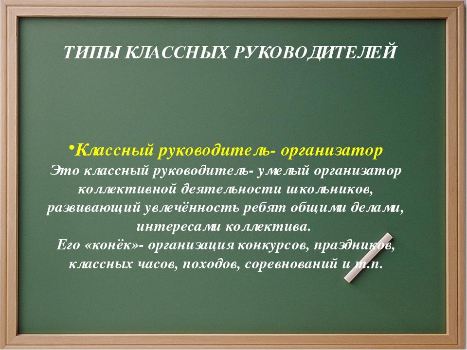 ТИПЫ КЛАССНЫХ РУКОВОДИТЕЛЕЙ Классный руководитель- организатор Это классный...
