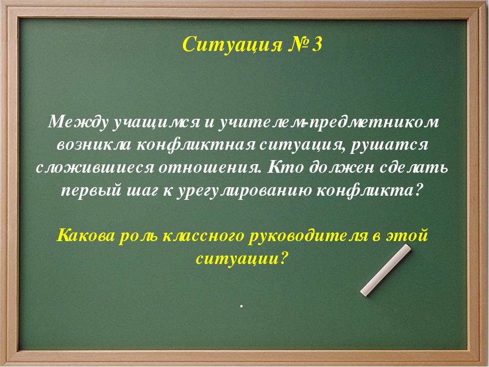 Ситуация № 3 Между учащимся и учителем-предметником возникла конфликтная сит...