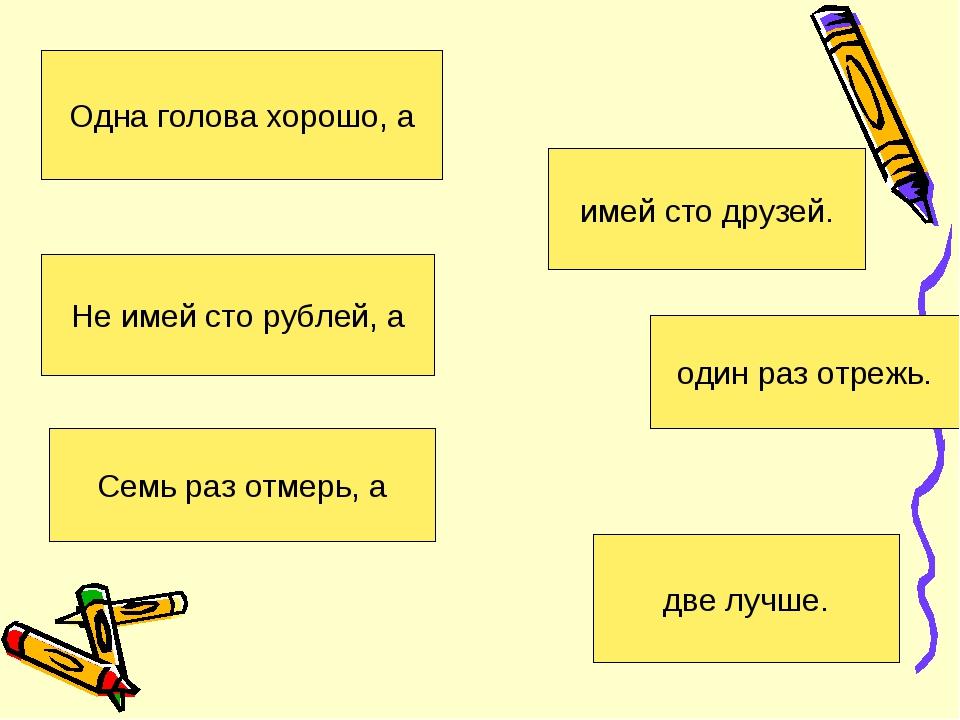 Одна голова хорошо, а две лучше. Не имей сто рублей, а имей сто друзей. Семь...