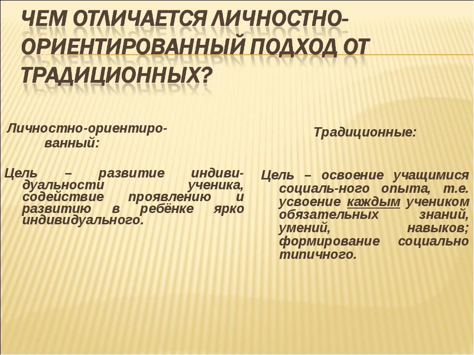 Личностно-ориентиро- ванный: Цель – развитие индиви-дуальности ученика, соде...