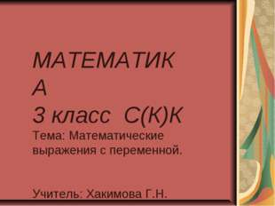 МАТЕМАТИКА 3 класс С(К)К Тема: Математические выражения с переменной. Учитель