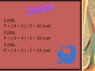 1 ряд. Р = ( 6 + 2 ) ∙ 2 = 16 (см) 2 ряд. Р = ( 5 + 4 ) ∙ 2 = 18 (см) 3 ряд.