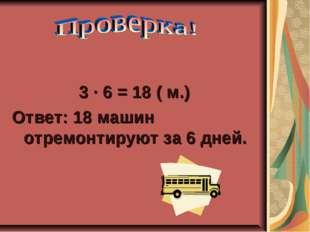 3 ∙ 6 = 18 ( м.) Ответ: 18 машин отремонтируют за 6 дней.