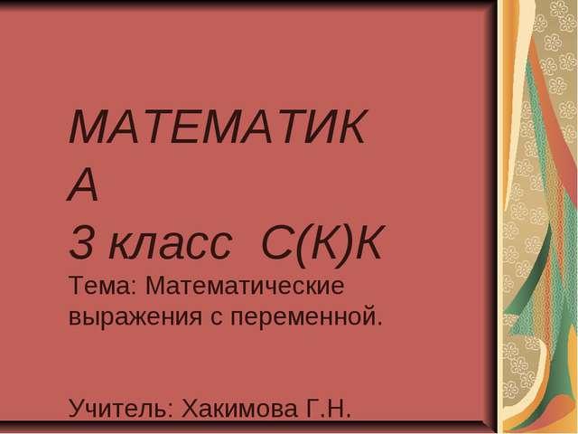 МАТЕМАТИКА 3 класс С(К)К Тема: Математические выражения с переменной. Учитель...
