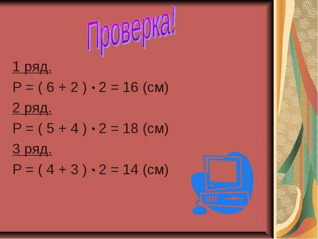 1 ряд. Р = ( 6 + 2 ) ∙ 2 = 16 (см) 2 ряд. Р = ( 5 + 4 ) ∙ 2 = 18 (см) 3 ряд....