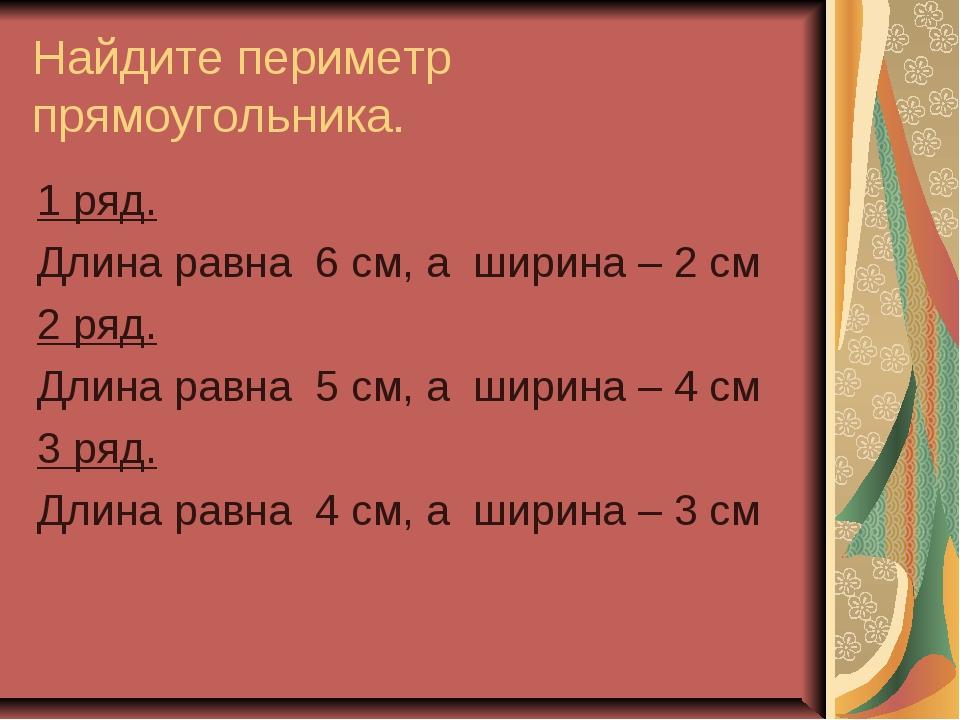 Найдите периметр прямоугольника. 1 ряд. Длина равна 6 см, а ширина – 2 см 2 р...