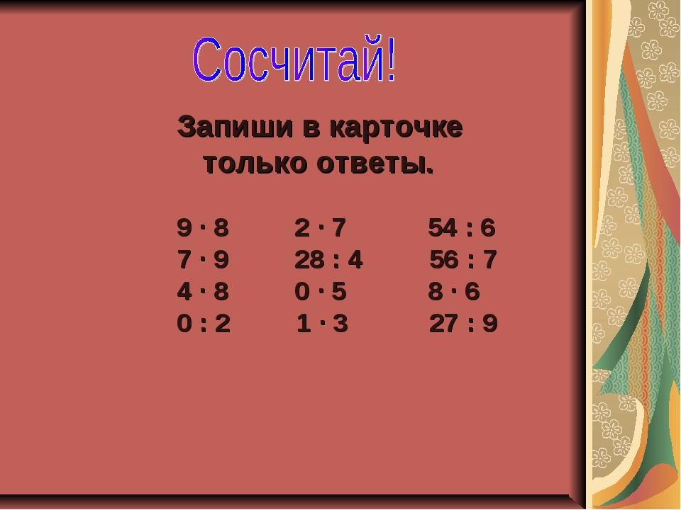 Запиши в карточке только ответы. 9 ∙ 8 2 ∙ 7 54 : 6 7 ∙ 9 28 : 4 56 : 7 4 ∙ 8...