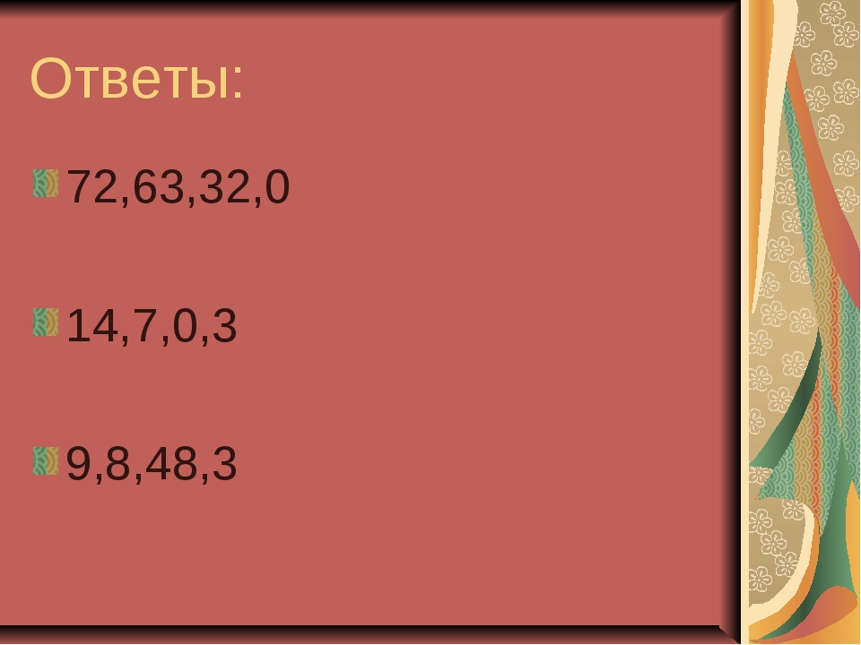 Ответы: 72,63,32,0 14,7,0,3 9,8,48,3