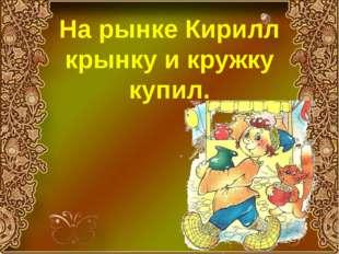 На рынке Кирилл крынку и кружку купил.