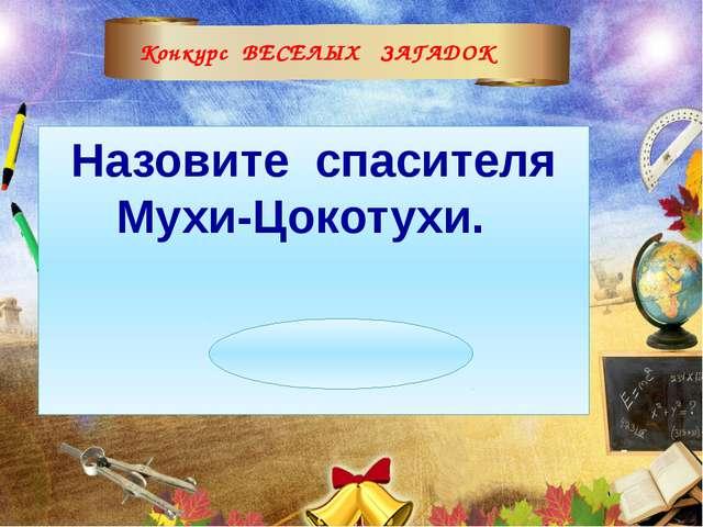 Конкурс ВЕСЕЛЫХ ЗАГАДОК Назовите спасителя Мухи-Цокотухи. (Комар)
