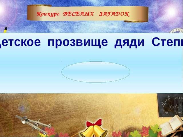 Конкурс ВЕСЕЛЫХ ЗАГАДОК Детское прозвище дяди Степы. (Каланча)