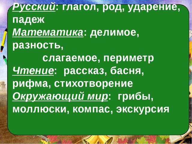 Русский: глагол, род, ударение, падеж Математика: делимое, разность, слагаемо...