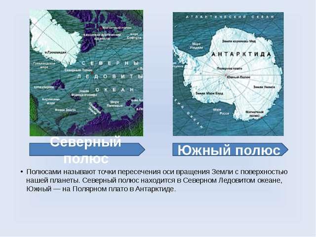 Полюсами называют точки пересечения оси вращения Земли с поверхностью нашей п...
