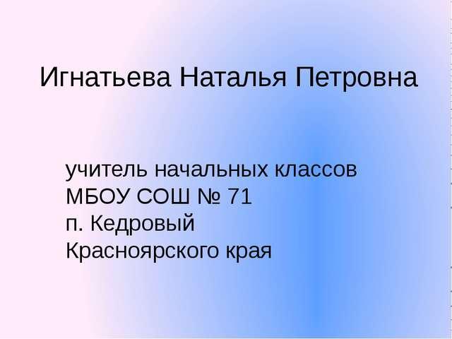 учитель начальных классов МБОУ СОШ № 71 п. Кедровый Красноярского края Игнать...