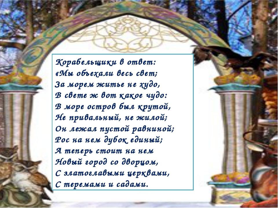 Корабельщики в ответ: «Мы объехали весь свет; За морем житье не худо, В свет...
