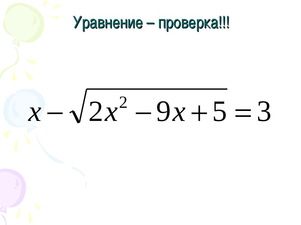 Уравнение – проверка!!! Решите уравнение: