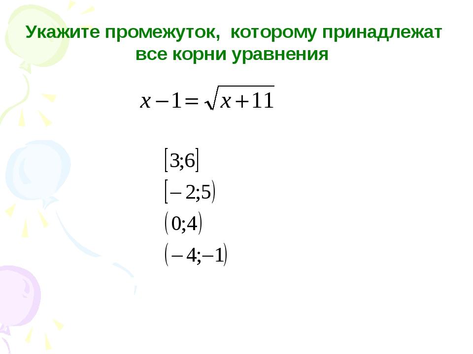 Укажите промежуток, которому принадлежат все корни уравнения 1) 2) 3) 4)