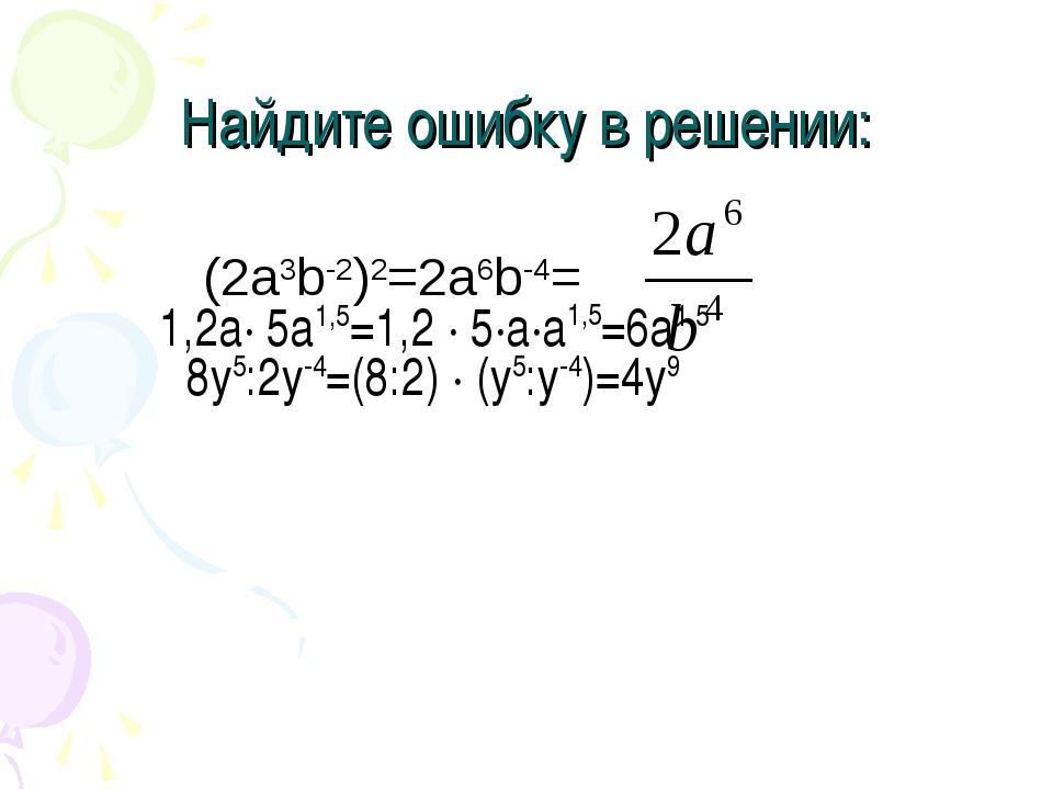 Найдите ошибку в решении: (2a3b-2)2=2a6b-4= 1,2a· 5a1,5=1,2 · 5·a·a1,5=6а1,5...