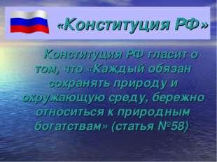 «Конституция РФ» Конституция РФ гласит о том, что «Каждый обязан сохранять пр