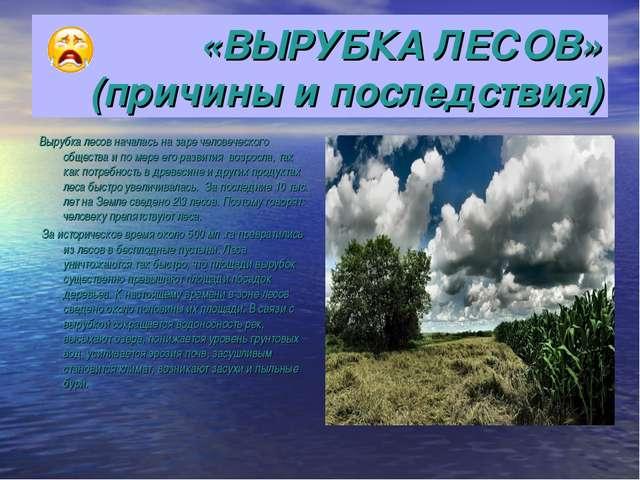 «ВЫРУБКА ЛЕСОВ» (причины и последствия) Вырубка лесов началась на заре челове...