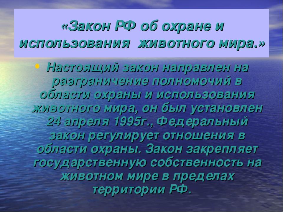 «Закон РФ об охране и использования животного мира.» Настоящий закон направле...