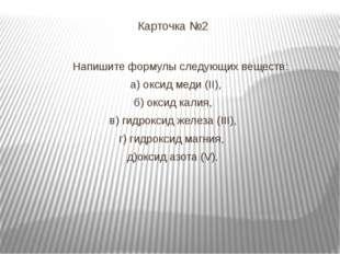 Карточка №2 Напишите формулы следующих веществ: а) оксид меди (II), б) оксид