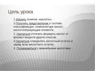 Цель урока 1.Усвоить понятие «кислота»; 2.Получить представление о составе, к