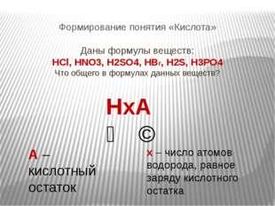 Формирование понятия «Кислота» Даны формулы веществ: HCl, HNO3, H2SO4, HBr, H