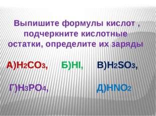 Выпишите формулы кислот , подчеркните кислотные остатки, определите их заряд