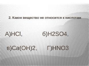 А)HCl, б)H2SO4, в)Сa(OH)2, Г)HNO3 2. Какое вещество не относится к кислотам