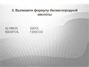 А) HNO3, Б)HCl, В)H3PO4, Г)H2CO3 3. Выпишите формулу бескислородной кислоты