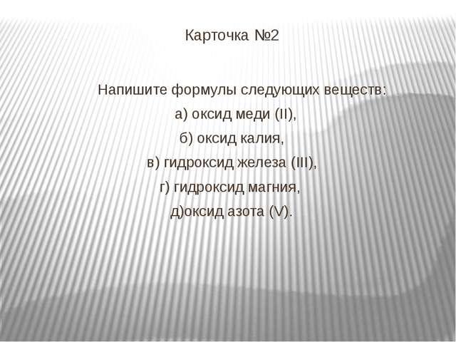 Карточка №2 Напишите формулы следующих веществ: а) оксид меди (II), б) оксид...