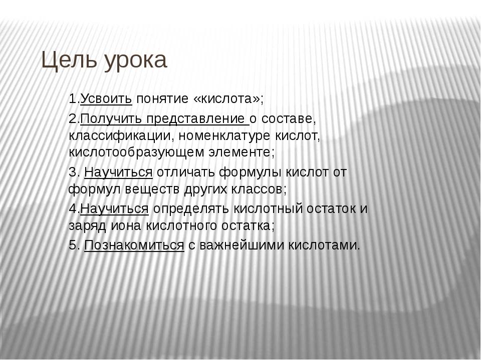 Цель урока 1.Усвоить понятие «кислота»; 2.Получить представление о составе, к...